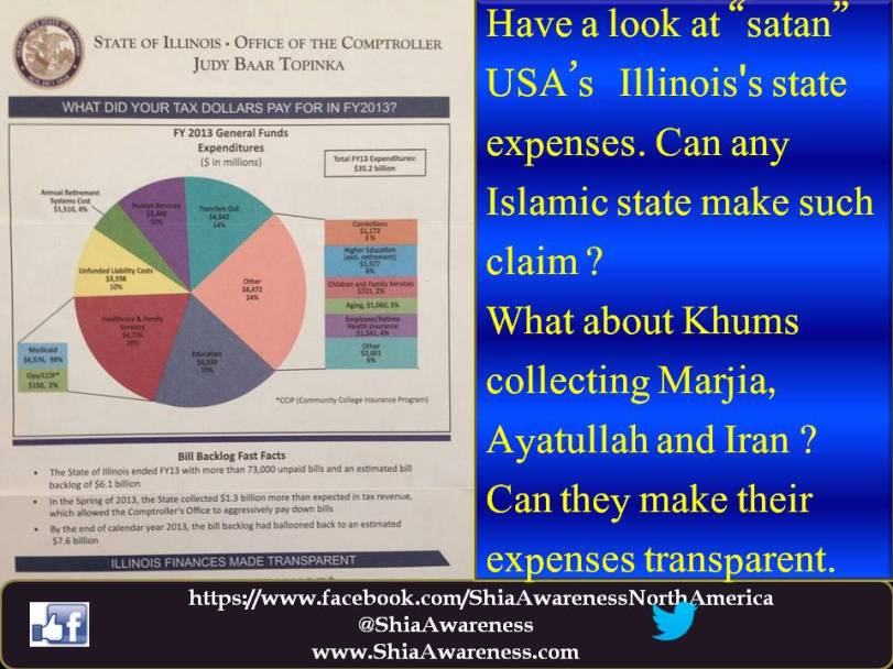 "Have a look at ""satan"" USA's   Illinois's state expenses. Can any Islamic state make such claim ?  What about Khums collecting Marjia, Ayatullah and Iran ? Can they make their expenses transparent."